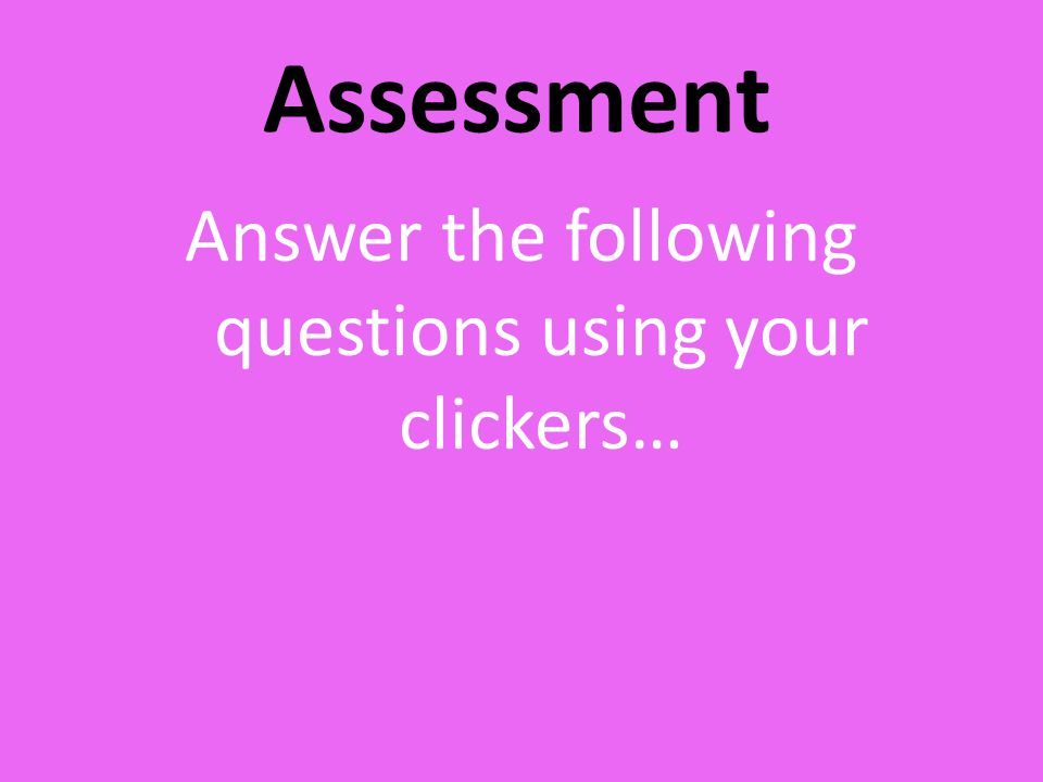 Assessment Answer the following questions using your clickers…