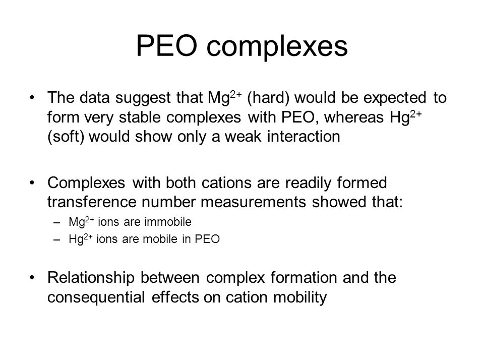 PEO complexes The data suggest that Mg 2+ (hard) would be expected to form very stable complexes with PEO, whereas Hg 2+ (soft) would show only a weak interaction Complexes with both cations are readily formed transference number measurements showed that: –Mg 2+ ions are immobile –Hg 2+ ions are mobile in PEO Relationship between complex formation and the consequential effects on cation mobility