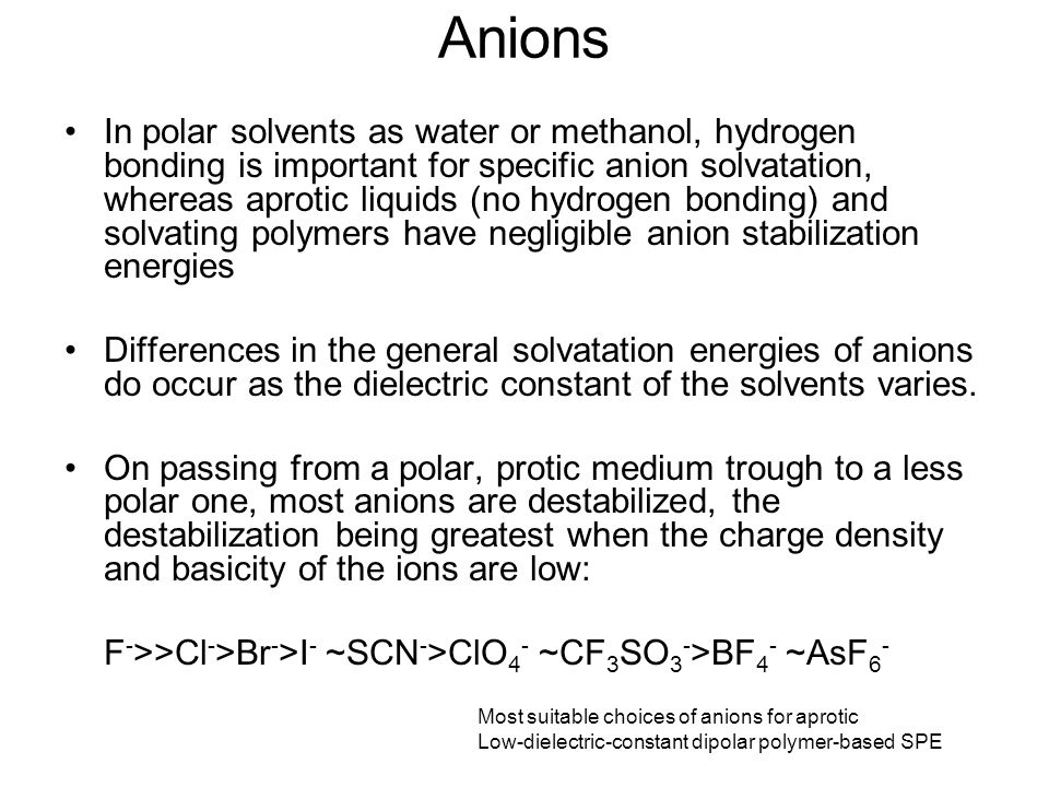 Anions In polar solvents as water or methanol, hydrogen bonding is important for specific anion solvatation, whereas aprotic liquids (no hydrogen bonding) and solvating polymers have negligible anion stabilization energies Differences in the general solvatation energies of anions do occur as the dielectric constant of the solvents varies.