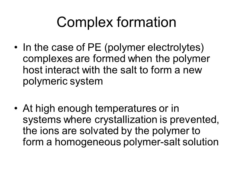 Complex formation In the case of PE (polymer electrolytes) complexes are formed when the polymer host interact with the salt to form a new polymeric system At high enough temperatures or in systems where crystallization is prevented, the ions are solvated by the polymer to form a homogeneous polymer-salt solution