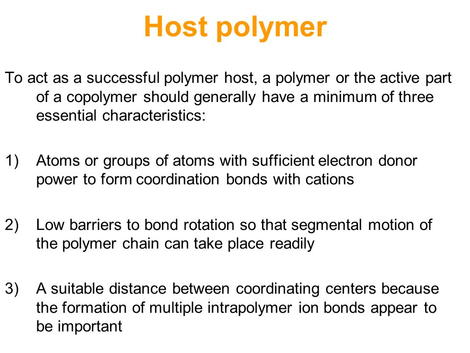 Host polymer To act as a successful polymer host, a polymer or the active part of a copolymer should generally have a minimum of three essential characteristics: 1)Atoms or groups of atoms with sufficient electron donor power to form coordination bonds with cations 2) Low barriers to bond rotation so that segmental motion of the polymer chain can take place readily 3) A suitable distance between coordinating centers because the formation of multiple intrapolymer ion bonds appear to be important