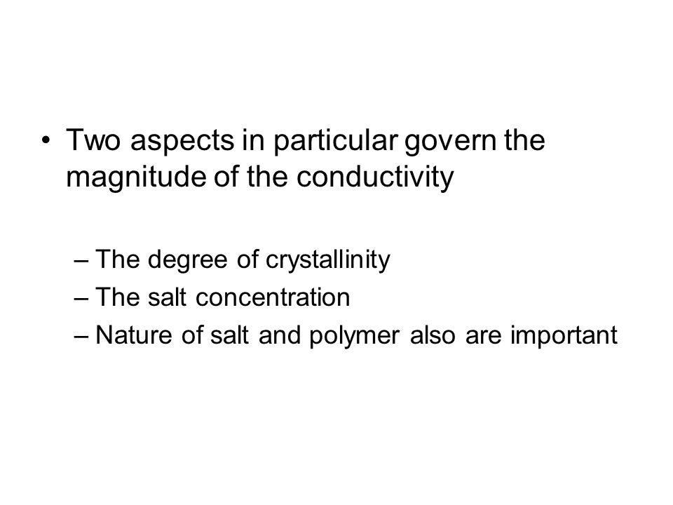 Two aspects in particular govern the magnitude of the conductivity –The degree of crystallinity –The salt concentration –Nature of salt and polymer also are important