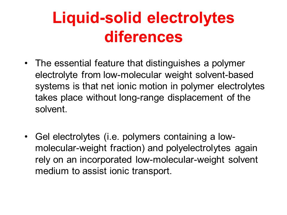 Liquid-solid electrolytes diferences The essential feature that distinguishes a polymer electrolyte from low-molecular weight solvent-based systems is that net ionic motion in polymer electrolytes takes place without long-range displacement of the solvent.