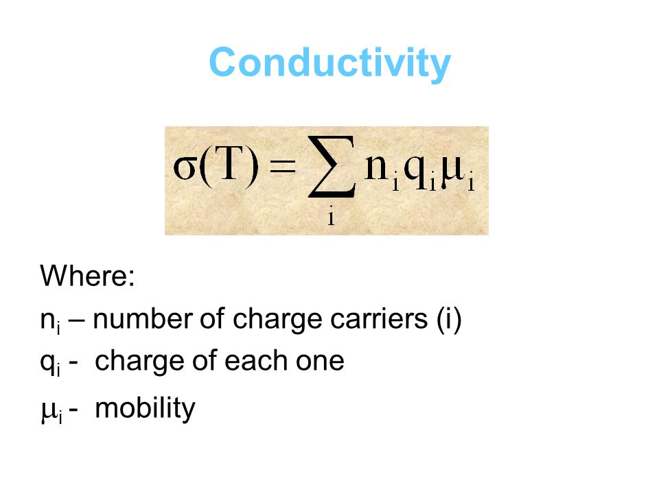 Conductivity Where: n i – number of charge carriers (i) q i - charge of each one  i - mobility