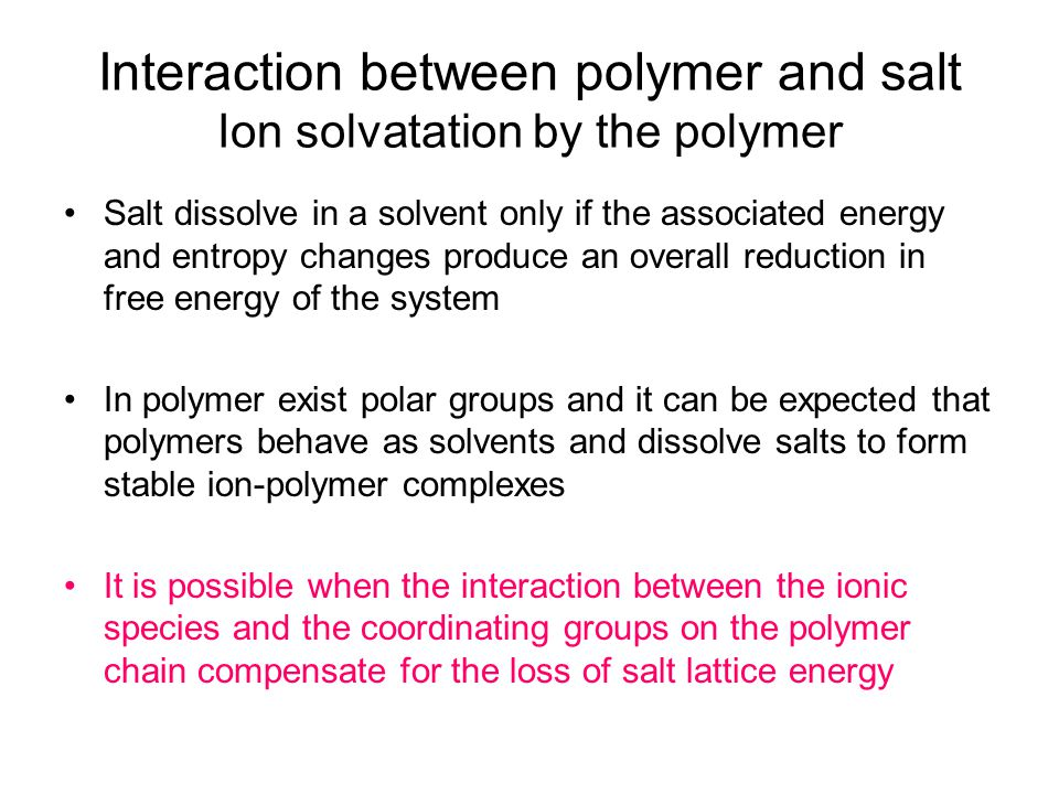 Interaction between polymer and salt Ion solvatation by the polymer Salt dissolve in a solvent only if the associated energy and entropy changes produce an overall reduction in free energy of the system In polymer exist polar groups and it can be expected that polymers behave as solvents and dissolve salts to form stable ion-polymer complexes It is possible when the interaction between the ionic species and the coordinating groups on the polymer chain compensate for the loss of salt lattice energy
