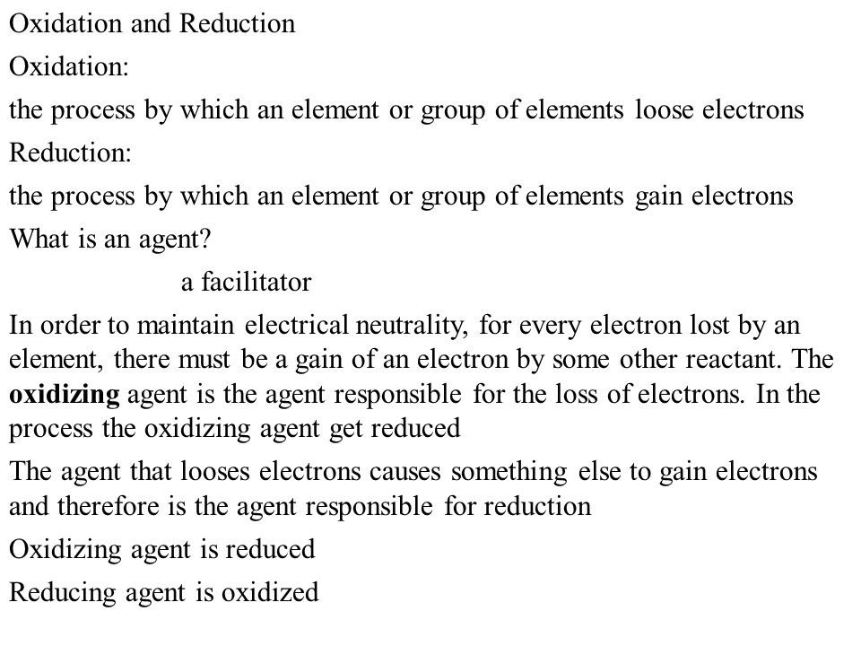 Oxidation and Reduction Oxidation: the process by which an element or group of elements loose electrons Reduction: the process by which an element or group of elements gain electrons What is an agent.