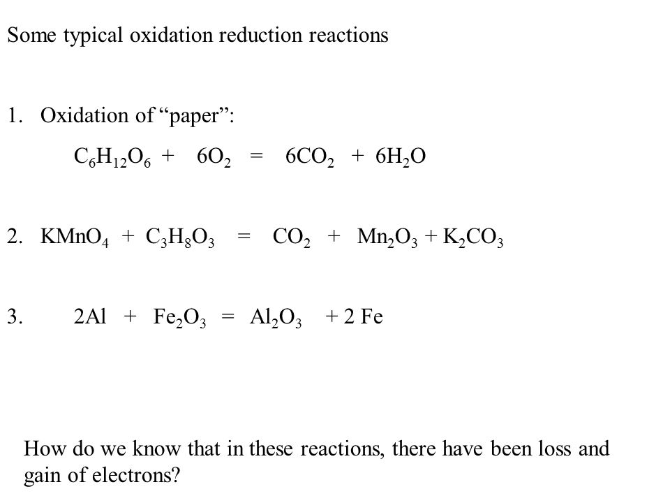 Some typical oxidation reduction reactions 1.Oxidation of paper : C 6 H 12 O 6 + 6O 2 = 6CO 2 + 6H 2 O 2.KMnO 4 + C 3 H 8 O 3 = CO 2 + Mn 2 O 3 + K 2 CO 3 3.2Al + Fe 2 O 3 = Al 2 O 3 + 2 Fe How do we know that in these reactions, there have been loss and gain of electrons?