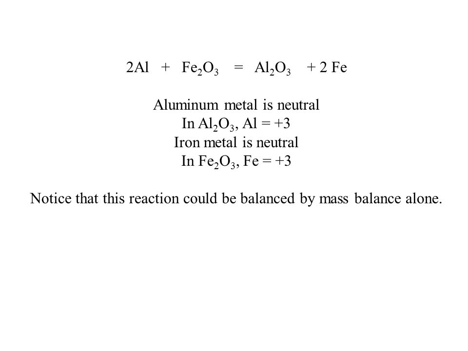 2Al + Fe 2 O 3 = Al 2 O 3 + 2 Fe Aluminum metal is neutral In Al 2 O 3, Al = +3 Iron metal is neutral In Fe 2 O 3, Fe = +3 Notice that this reaction could be balanced by mass balance alone.