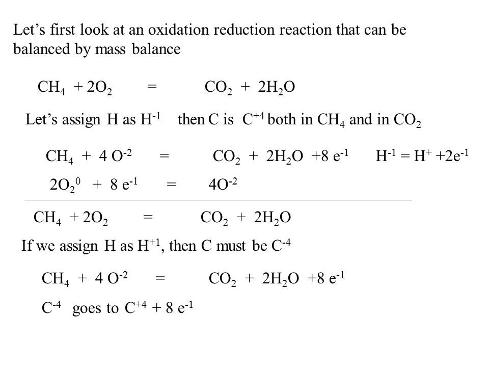 Let's first look at an oxidation reduction reaction that can be balanced by mass balance CH 4 + 2O 2 = CO 2 + 2H 2 O Let's assign H as H -1 then C is C +4 both in CH 4 and in CO 2 CH 4 + 4 O -2 = CO 2 + 2H 2 O +8 e -1 2O 2 0 + 8 e -1 = 4O -2 CH 4 + 2O 2 = CO 2 + 2H 2 O If we assign H as H +1, then C must be C -4 CH 4 + 4 O -2 = CO 2 + 2H 2 O +8 e -1 C -4 goes to C +4 + 8 e -1 H -1 = H + +2e -1