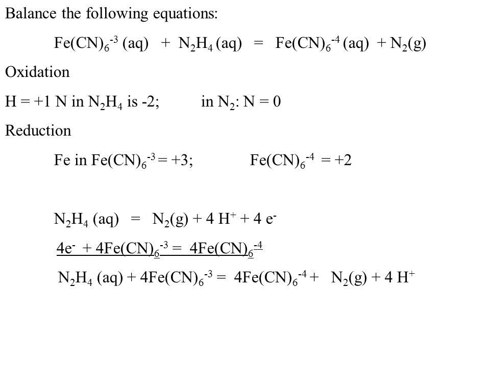 Balance the following equations: Fe(CN) 6 -3 (aq) + N 2 H 4 (aq) = Fe(CN) 6 -4 (aq) + N 2 (g) Oxidation H = +1 N in N 2 H 4 is -2; in N 2 : N = 0 Reduction Fe in Fe(CN) 6 -3 = +3; Fe(CN) 6 -4 = +2 N 2 H 4 (aq) = N 2 (g) + 4 H + + 4 e - 4e - + 4Fe(CN) 6 -3 = 4Fe(CN) 6 -4 N 2 H 4 (aq) + 4Fe(CN) 6 -3 = 4Fe(CN) 6 -4 + N 2 (g) + 4 H +