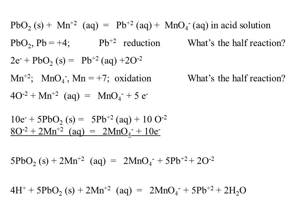 PbO 2 (s) + Mn +2 (aq) = Pb +2 (aq) + MnO 4 - (aq) in acid solution PbO 2, Pb = +4; Pb +2 reduction What's the half reaction.