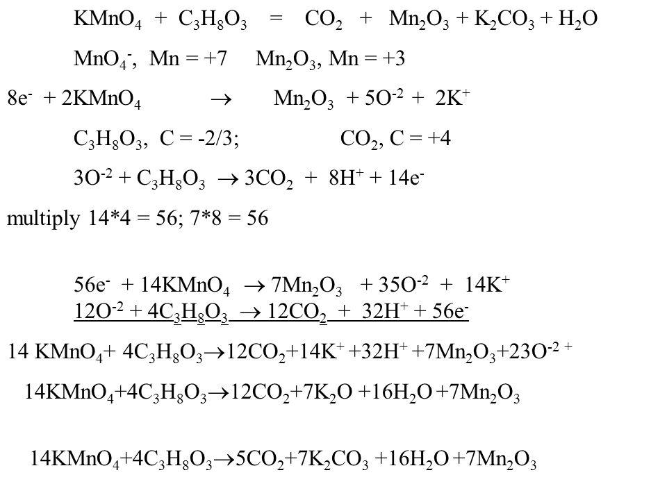 KMnO 4 + C 3 H 8 O 3 = CO 2 + Mn 2 O 3 + K 2 CO 3 + H 2 O MnO 4 -, Mn = +7 Mn 2 O 3, Mn = +3 8e - + 2KMnO 4  Mn 2 O 3 + 5O -2 + 2K + C 3 H 8 O 3, C = -2/3;CO 2, C = +4 3O -2 + C 3 H 8 O 3  3CO 2 + 8H + + 14e - multiply 14*4 = 56; 7*8 = 56 56e - + 14KMnO 4  7Mn 2 O 3 + 35O -2 + 14K + 12O -2 + 4C 3 H 8 O 3  12CO 2 + 32H + + 56e - 14 KMnO 4 + 4C 3 H 8 O 3  12CO 2 +14K + +32H + +7Mn 2 O 3 +23O -2 + 14KMnO 4 +4C 3 H 8 O 3  12CO 2 +7K 2 O +16H 2 O +7Mn 2 O 3 14KMnO 4 +4C 3 H 8 O 3  5CO 2 +7K 2 CO 3 +16H 2 O +7Mn 2 O 3
