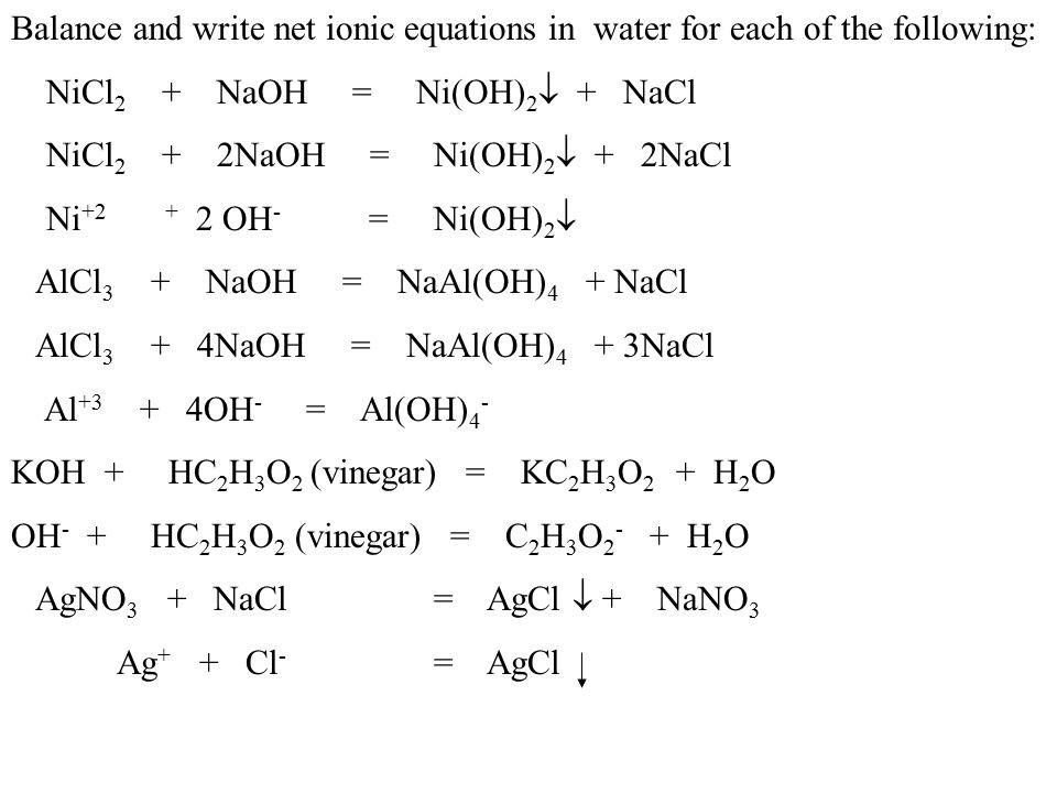 Balance and write net ionic equations in water for each of the following: NiCl 2 + NaOH = Ni(OH) 2  + NaCl NiCl 2 + 2NaOH = Ni(OH) 2  + 2NaCl Ni +2 + 2 OH - = Ni(OH) 2  AlCl 3 + NaOH = NaAl(OH) 4 + NaCl AlCl 3 + 4NaOH = NaAl(OH) 4 + 3NaCl Al +3 + 4OH - = Al(OH) 4 - KOH + HC 2 H 3 O 2 (vinegar) = KC 2 H 3 O 2 + H 2 O OH - + HC 2 H 3 O 2 (vinegar) = C 2 H 3 O 2 - + H 2 O AgNO 3 + NaCl= AgCl  + NaNO 3 Ag + + Cl - = AgCl