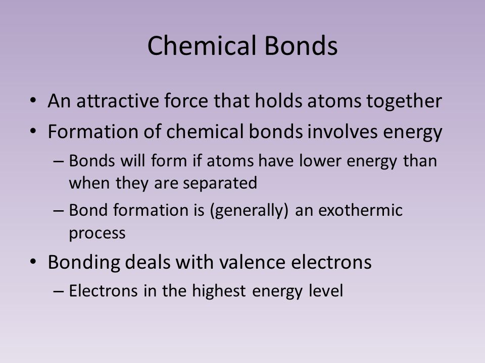 Chemical Bonds An attractive force that holds atoms together Formation of chemical bonds involves energy – Bonds will form if atoms have lower energy