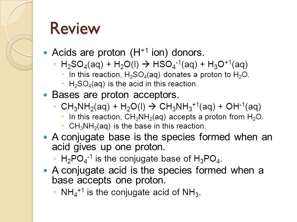 Review Acids are proton (H +1 ion) donors. ◦ H 2 SO 4 (aq) + H 2 O(l)  HSO 4 -1 (aq) + H 3 O +1 (aq)  In this reaction, H 2 SO 4 (aq) donates a prot