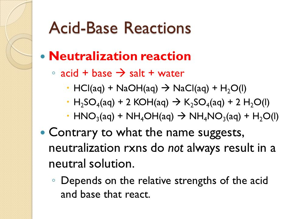 Acid-Base Reactions Neutralization reaction ◦ acid + base  salt + water  HCl(aq) + NaOH(aq)  NaCl(aq) + H 2 O(l)  H 2 SO 4 (aq) + 2 KOH(aq)  K 2