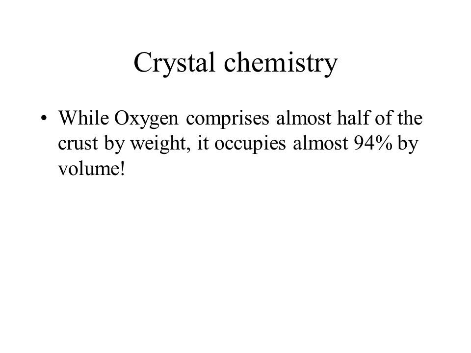 Crystal chemistry While Oxygen comprises almost half of the crust by weight, it occupies almost 94% by volume!