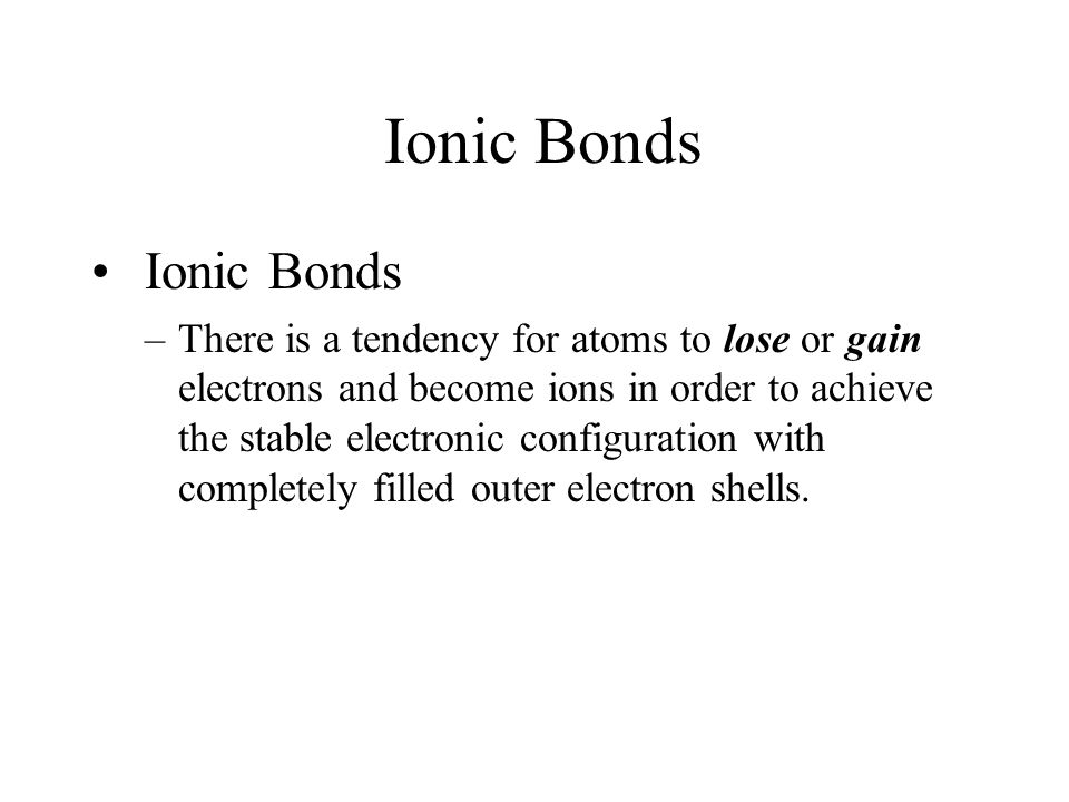 Ionic Bonds –There is a tendency for atoms to lose or gain electrons and become ions in order to achieve the stable electronic configuration with completely filled outer electron shells.