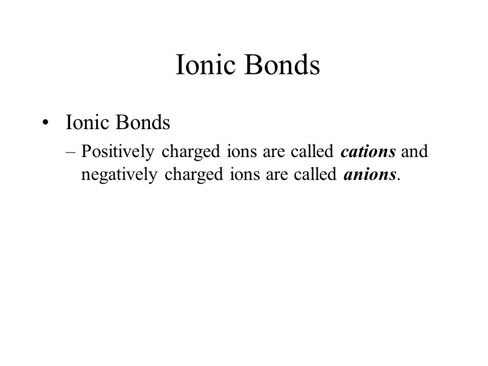 Ionic Bonds –Positively charged ions are called cations and negatively charged ions are called anions.
