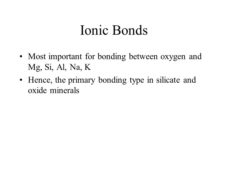 Ionic Bonds Most important for bonding between oxygen and Mg, Si, Al, Na, K Hence, the primary bonding type in silicate and oxide minerals