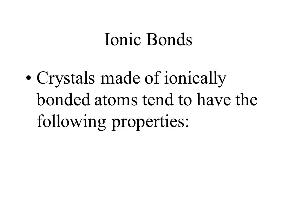 Ionic Bonds Crystals made of ionically bonded atoms tend to have the following properties: