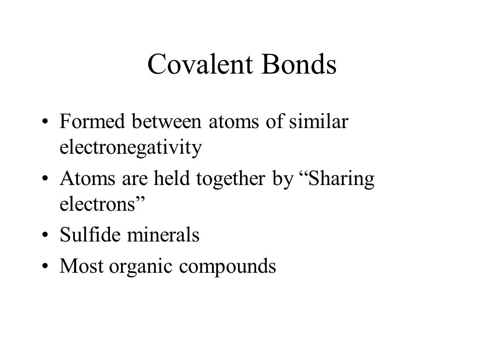 Covalent Bonds Formed between atoms of similar electronegativity Atoms are held together by Sharing electrons Sulfide minerals Most organic compounds