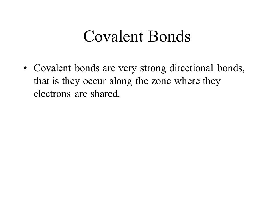 Covalent bonds are very strong directional bonds, that is they occur along the zone where they electrons are shared.