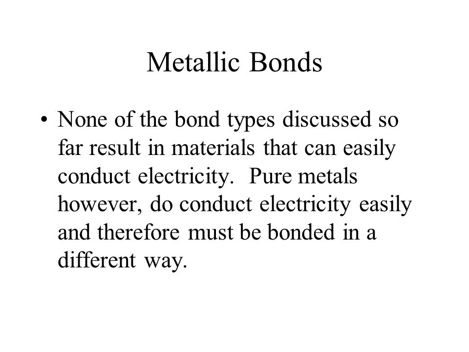 Metallic Bonds None of the bond types discussed so far result in materials that can easily conduct electricity.