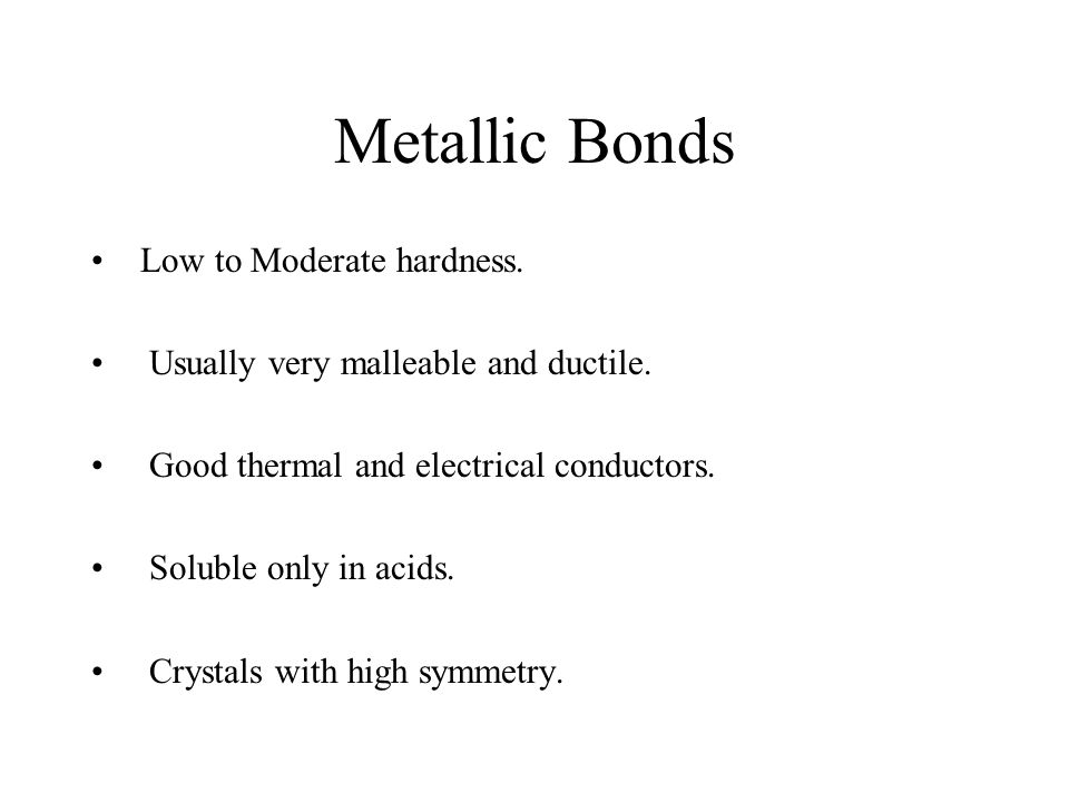 Metallic Bonds Low to Moderate hardness. Usually very malleable and ductile.