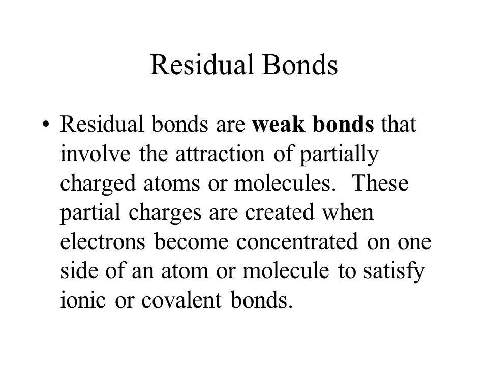 Residual Bonds Residual bonds are weak bonds that involve the attraction of partially charged atoms or molecules.