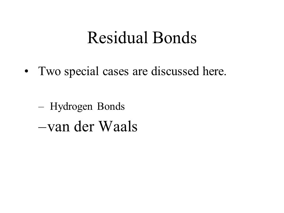 Residual Bonds Two special cases are discussed here. – Hydrogen Bonds –van der Waals