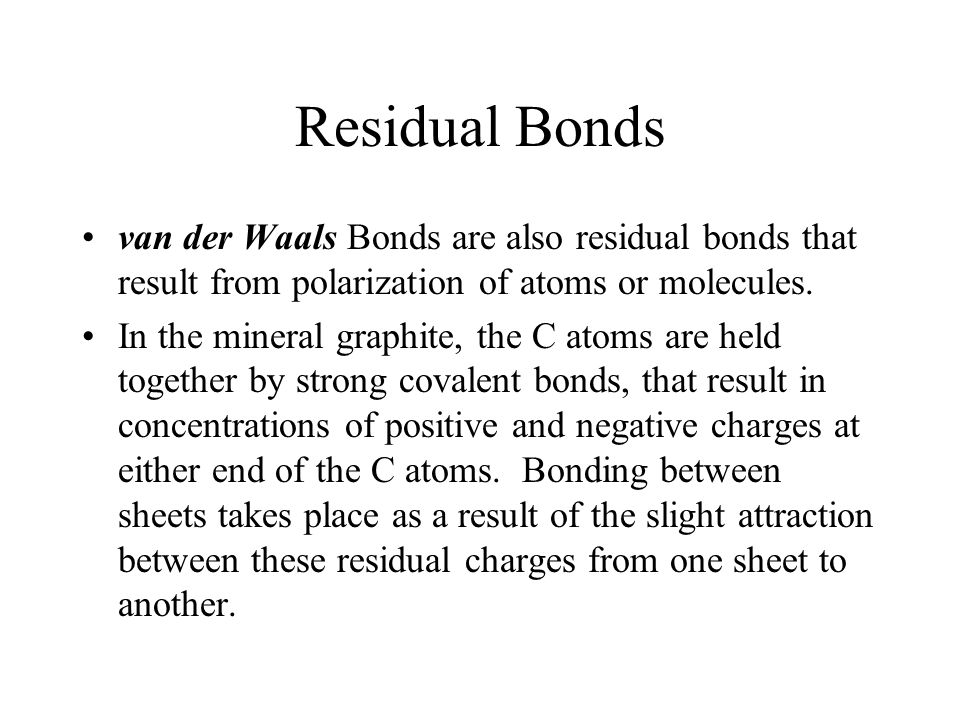 Residual Bonds van der Waals Bonds are also residual bonds that result from polarization of atoms or molecules.