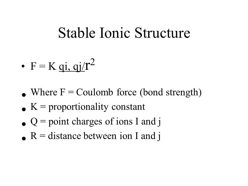 Stable Ionic Structure F = K qi, qj/ r 2 Where F = Coulomb force (bond strength) K = proportionality constant Q = point charges of ions I and j R = distance between ion I and j