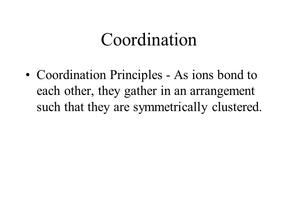 Coordination Coordination Principles - As ions bond to each other, they gather in an arrangement such that they are symmetrically clustered.