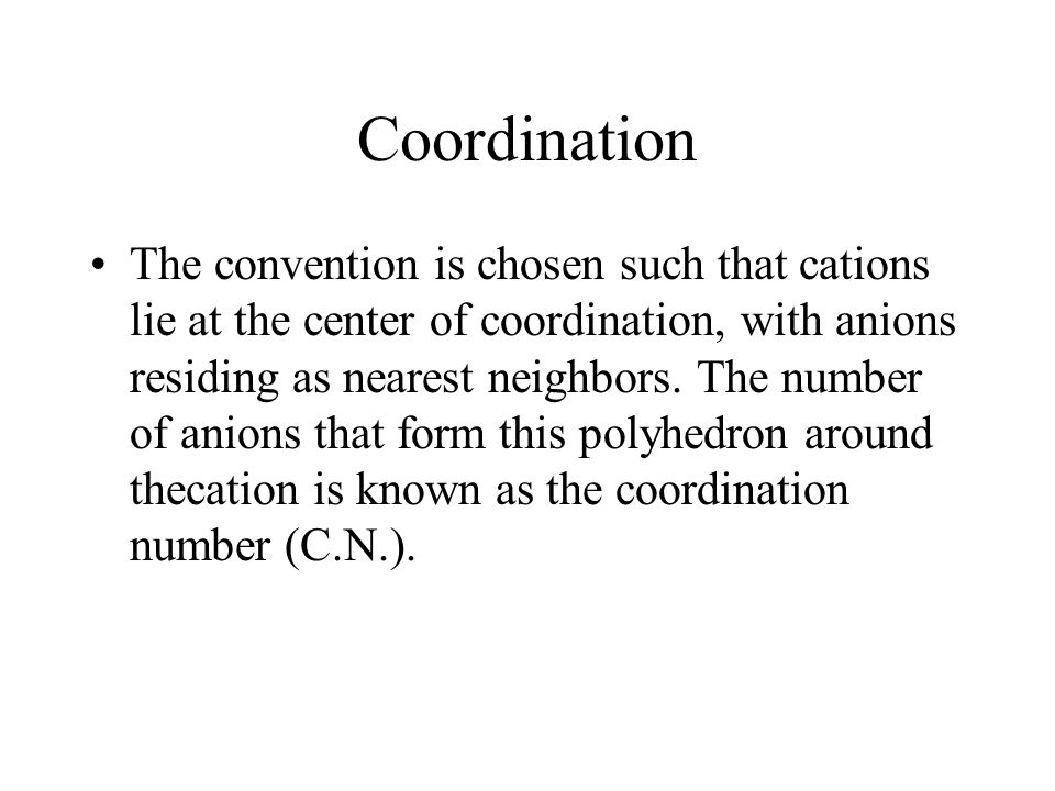 Coordination The convention is chosen such that cations lie at the center of coordination, with anions residing as nearest neighbors.