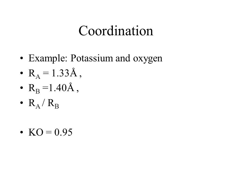 Coordination Example: Potassium and oxygen R A = 1.33Å, R B =1.40Å, R A / R B KO = 0.95