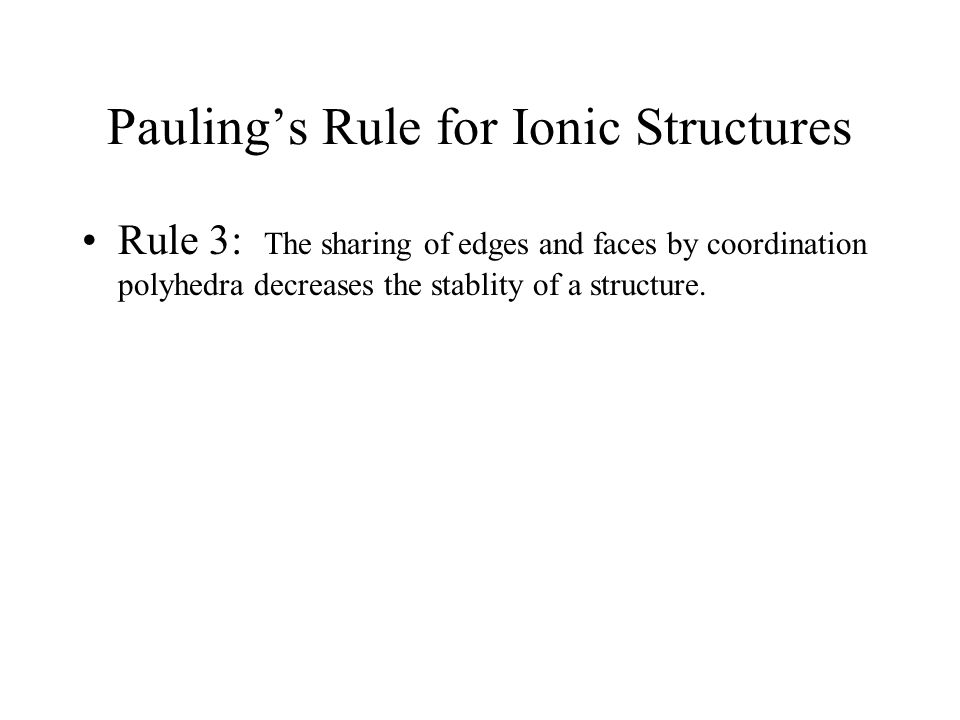 Pauling's Rule for Ionic Structures Rule 3: The sharing of edges and faces by coordination polyhedra decreases the stablity of a structure.