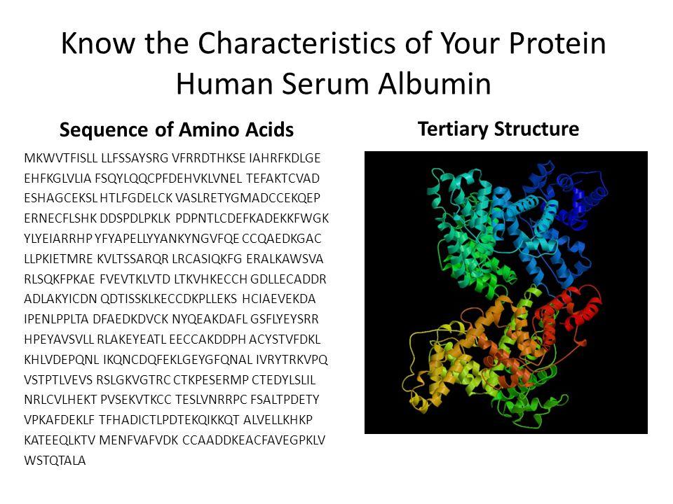 Know the Characteristics of Your Protein Human Serum Albumin Sequence of Amino Acids MKWVTFISLL LLFSSAYSRG VFRRDTHKSE IAHRFKDLGE EHFKGLVLIA FSQYLQQCPF