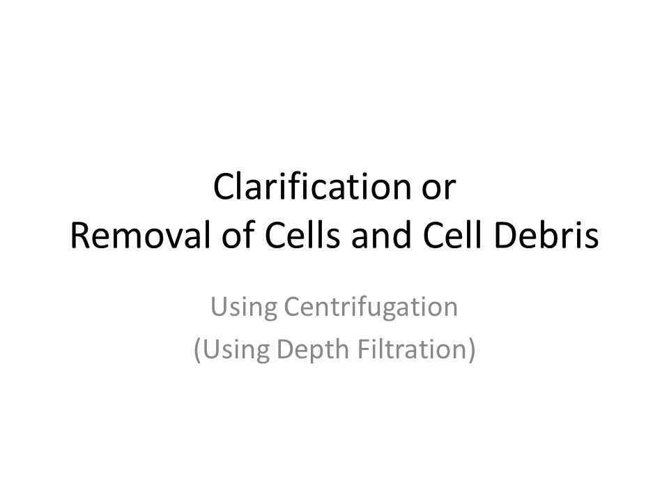 Clarification or Removal of Cells and Cell Debris Using Centrifugation (Using Depth Filtration)