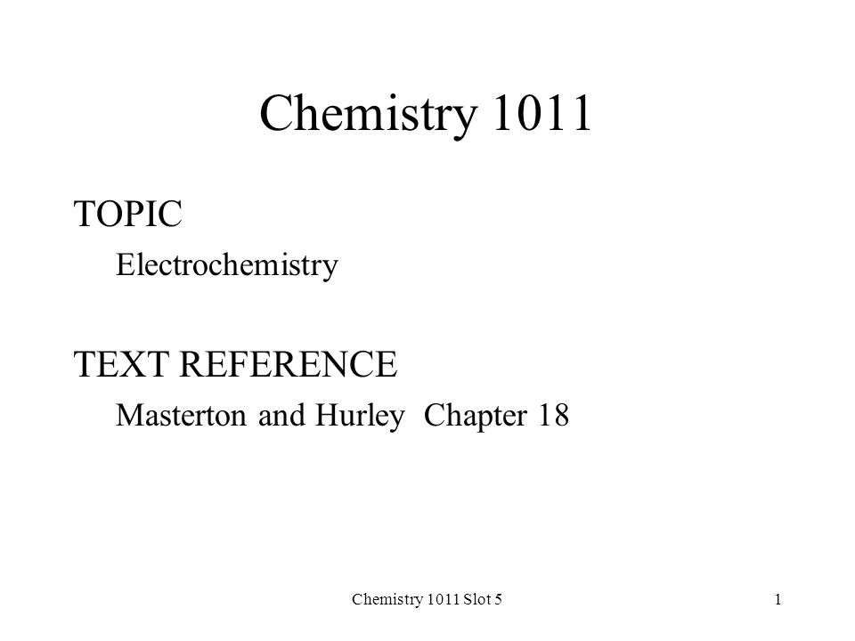Chemistry 1011 Slot 51 Chemistry 1011 TOPIC Electrochemistry TEXT REFERENCE Masterton and Hurley Chapter 18