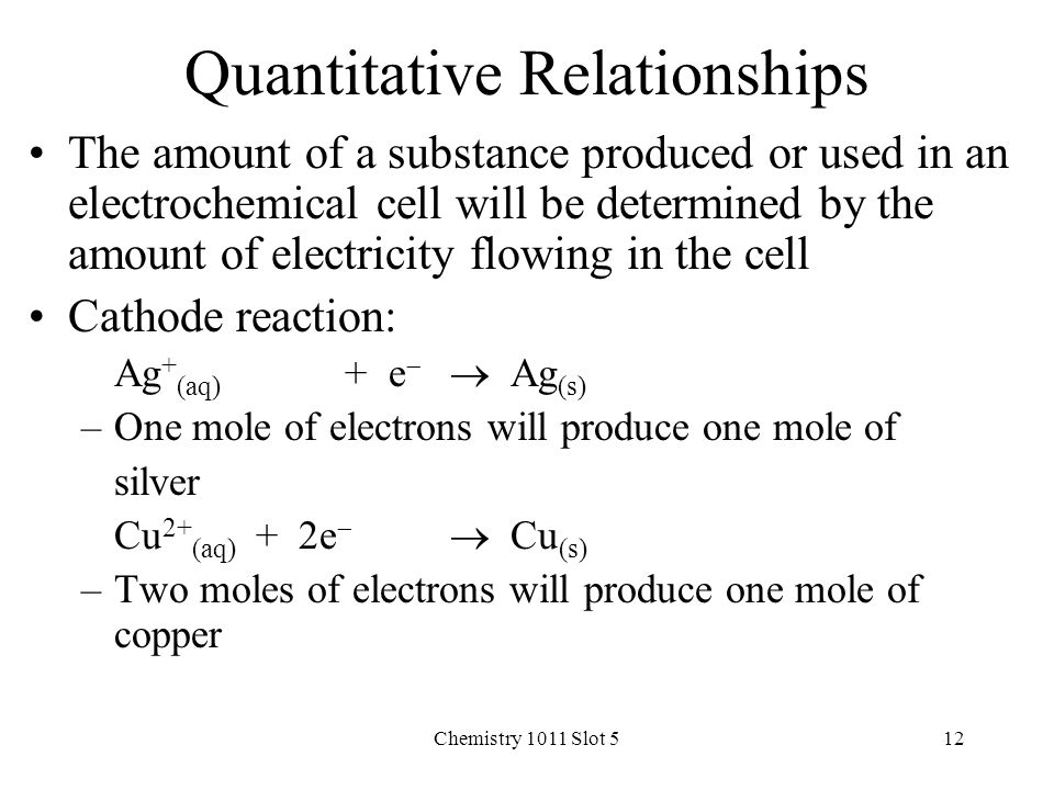 Chemistry 1011 Slot 512 Quantitative Relationships The amount of a substance produced or used in an electrochemical cell will be determined by the amount of electricity flowing in the cell Cathode reaction: Ag + (aq) + e   Ag (s) –One mole of electrons will produce one mole of silver Cu 2+ (aq) + 2e   Cu (s) –Two moles of electrons will produce one mole of copper