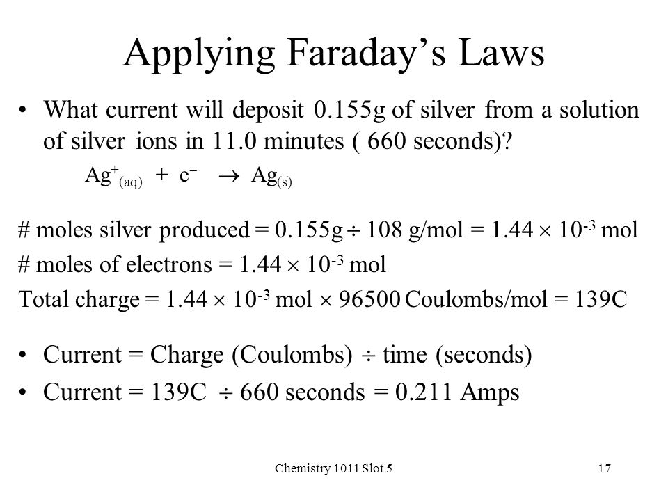 Chemistry 1011 Slot 517 Applying Faraday's Laws What current will deposit 0.155g of silver from a solution of silver ions in 11.0 minutes ( 660 seconds).