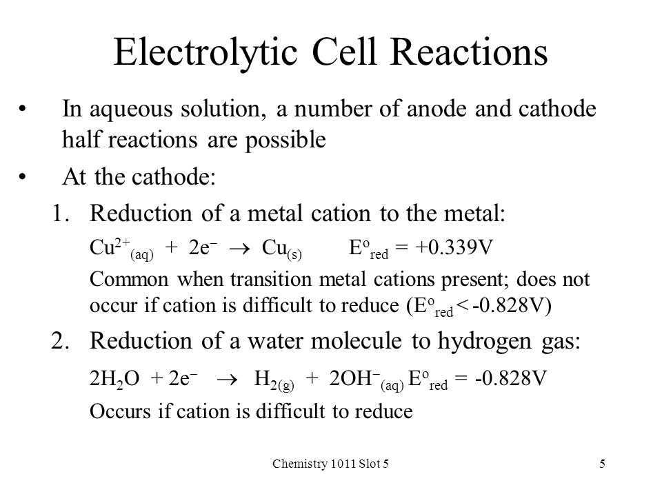 Chemistry 1011 Slot 55 Electrolytic Cell Reactions In aqueous solution, a number of anode and cathode half reactions are possible At the cathode: 1.Reduction of a metal cation to the metal: Cu 2+ (aq) + 2e   Cu (s) E o red = +0.339V Common when transition metal cations present; does not occur if cation is difficult to reduce (E o red < -0.828V) 2.Reduction of a water molecule to hydrogen gas: 2H 2 O + 2e   H 2(g) + 2OH  (aq) E o red = -0.828V Occurs if cation is difficult to reduce