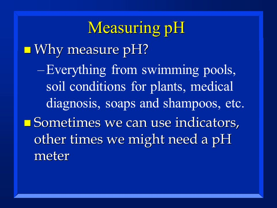 Measuring pH n Why measure pH? –Everything from swimming pools, soil conditions for plants, medical diagnosis, soaps and shampoos, etc. n Sometimes we