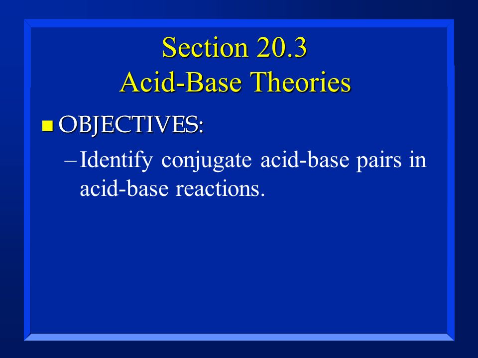 Section 20.3 Acid-Base Theories n OBJECTIVES: –Identify conjugate acid-base pairs in acid-base reactions.