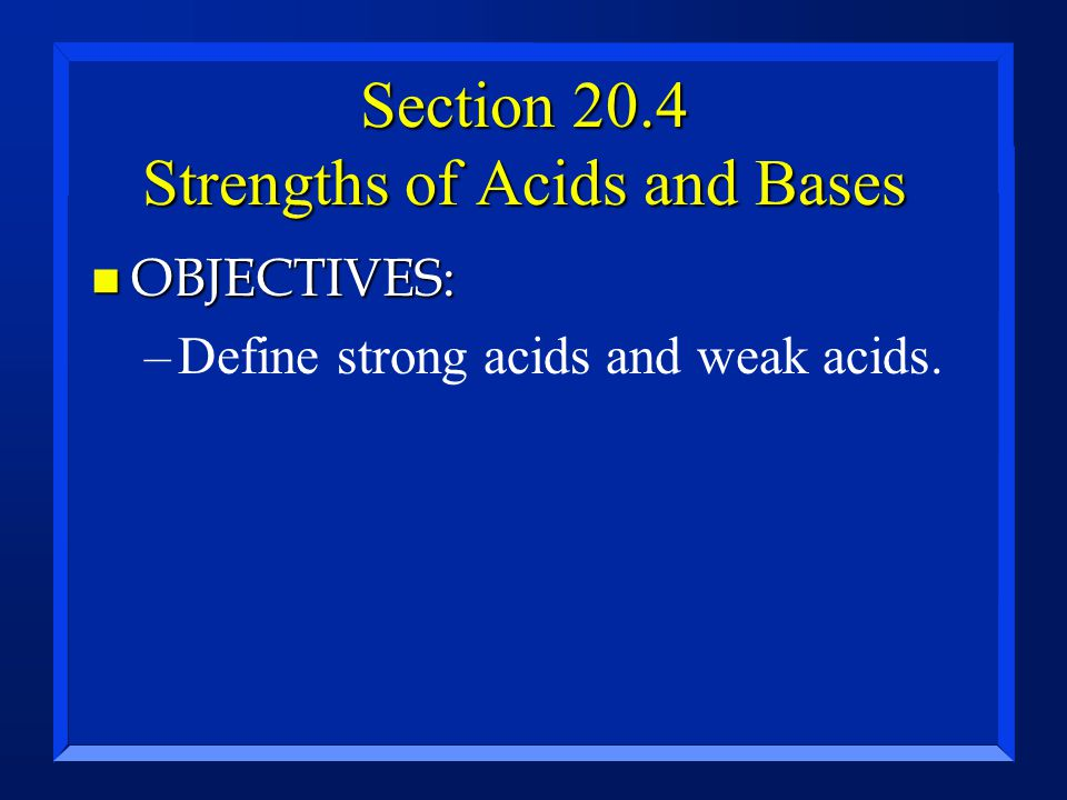 Section 20.4 Strengths of Acids and Bases n OBJECTIVES: –Define strong acids and weak acids.