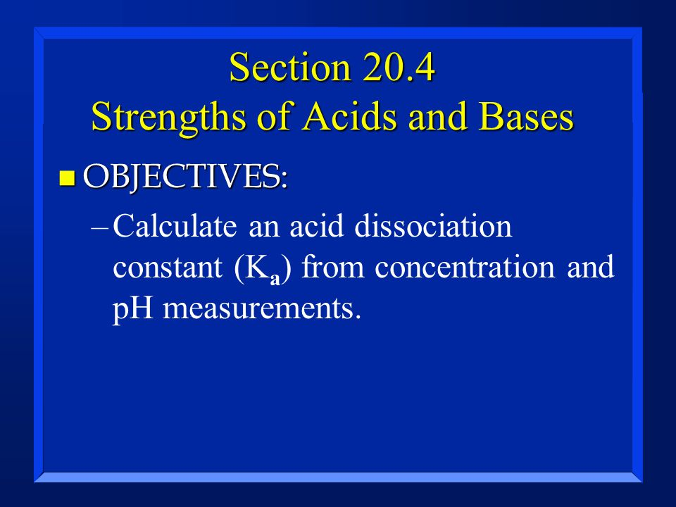 Section 20.4 Strengths of Acids and Bases n OBJECTIVES: –Calculate an acid dissociation constant (K a ) from concentration and pH measurements.