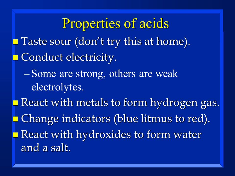 Properties of acids n Taste sour (don't try this at home). n Conduct electricity. –Some are strong, others are weak electrolytes. n React with metals