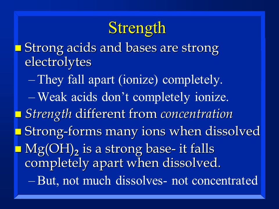 Strength n Strong acids and bases are strong electrolytes –They fall apart (ionize) completely. –Weak acids don't completely ionize. n Strength differ