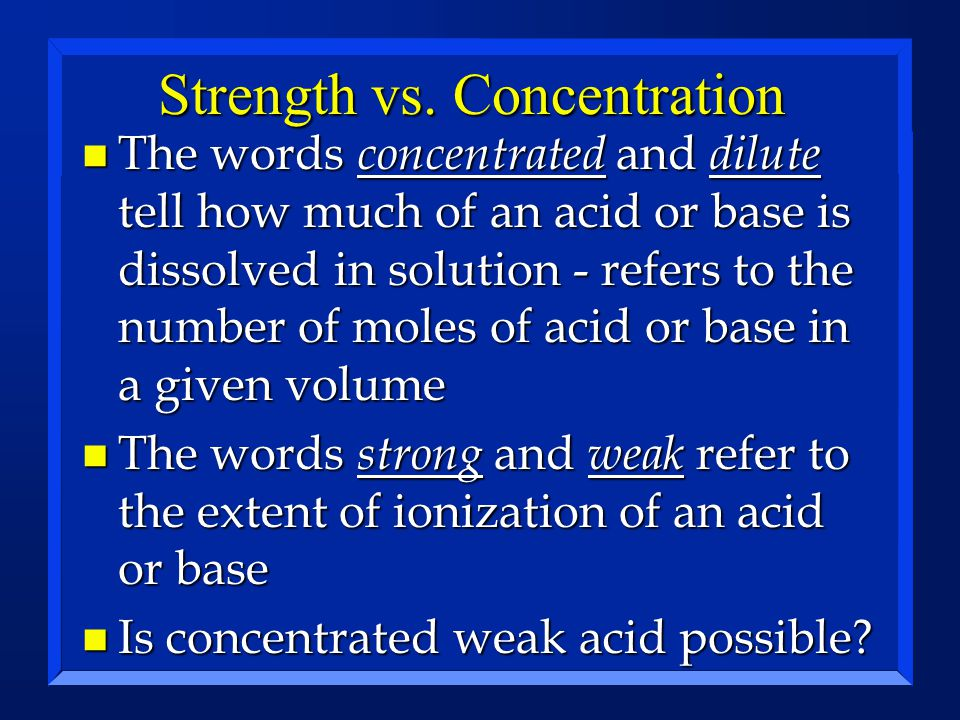 Strength vs. Concentration n The words concentrated and dilute tell how much of an acid or base is dissolved in solution - refers to the number of mol